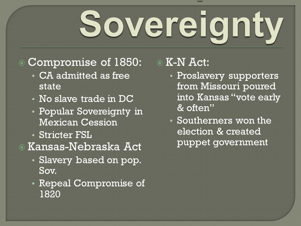  Compromise of 1850: CA admitted as free state No slave trade in DC Popular Sovereignty in Mexican Cession Stricter FSL  Kansas-Nebraska Act Slavery