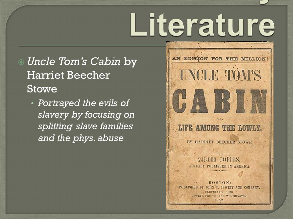  Uncle Tom's Cabin by Harriet Beecher Stowe Portrayed the evils of slavery by focusing on splitting slave families and the phys. abuse