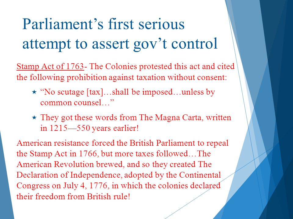 Parliament's first serious attempt to assert gov't control Stamp Act of 1763- The Colonies protested this act and cited the following prohibition agai