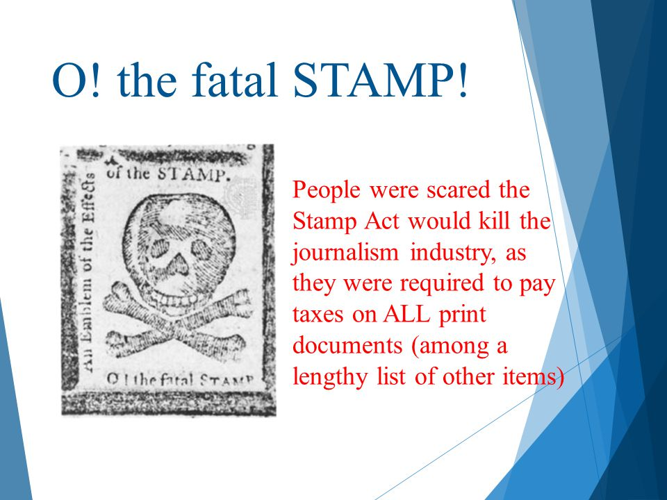 O! the fatal STAMP! People were scared the Stamp Act would kill the journalism industry, as they were required to pay taxes on ALL print documents (am