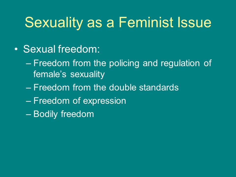 Sexuality as a Feminist Issue Sexual freedom: –Freedom from the policing and regulation of female's sexuality –Freedom from the double standards –Free