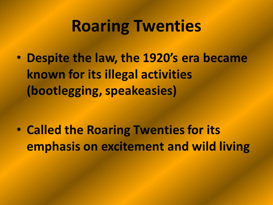 Roaring Twenties Despite the law, the 1920's era became known for its illegal activities (bootlegging, speakeasies) Called the Roaring Twenties for its emphasis on excitement and wild living