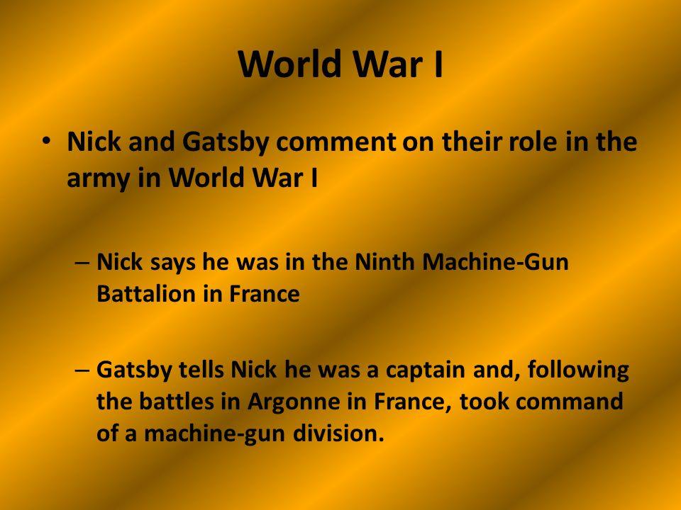World War I Nick and Gatsby comment on their role in the army in World War I – Nick says he was in the Ninth Machine-Gun Battalion in France – Gatsby tells Nick he was a captain and, following the battles in Argonne in France, took command of a machine-gun division.