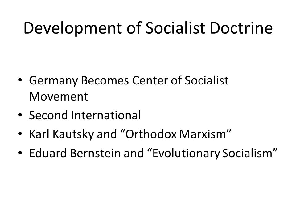 Development of Socialist Doctrine Germany Becomes Center of Socialist Movement Second International Karl Kautsky and Orthodox Marxism Eduard Bernstein and Evolutionary Socialism