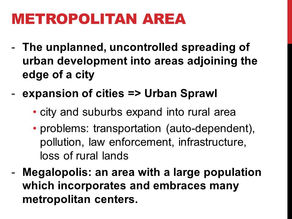 METROPOLITAN AREA -The unplanned, uncontrolled spreading of urban development into areas adjoining the edge of a city -expansion of cities => Urban Sprawl city and suburbs expand into rural area problems: transportation (auto-dependent), pollution, law enforcement, infrastructure, loss of rural lands -Megalopolis: an area with a large population which incorporates and embraces many metropolitan centers.