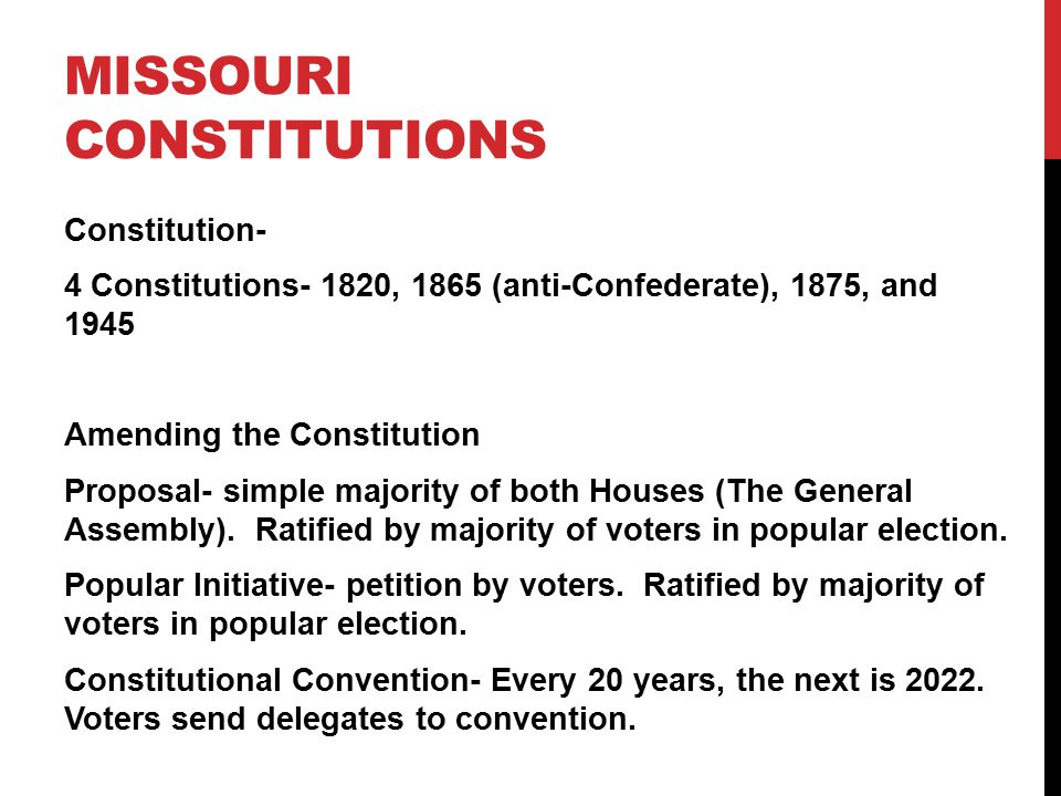 MISSOURI CONSTITUTIONS Constitution- 4 Constitutions- 1820, 1865 (anti-Confederate), 1875, and 1945 Amending the Constitution Proposal- simple majority of both Houses (The General Assembly).