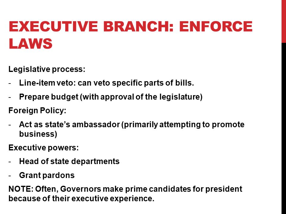 EXECUTIVE BRANCH: ENFORCE LAWS Legislative process: -Line-item veto: can veto specific parts of bills.