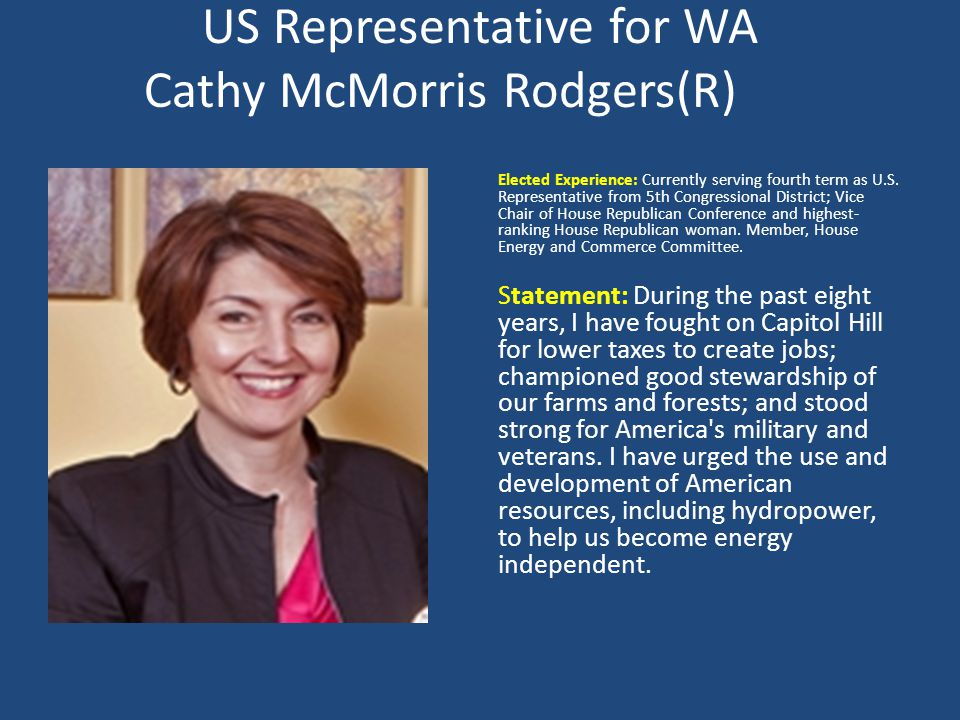 US Representative for WA Cathy McMorris Rodgers(R) Elected Experience: Currently serving fourth term as U.S.