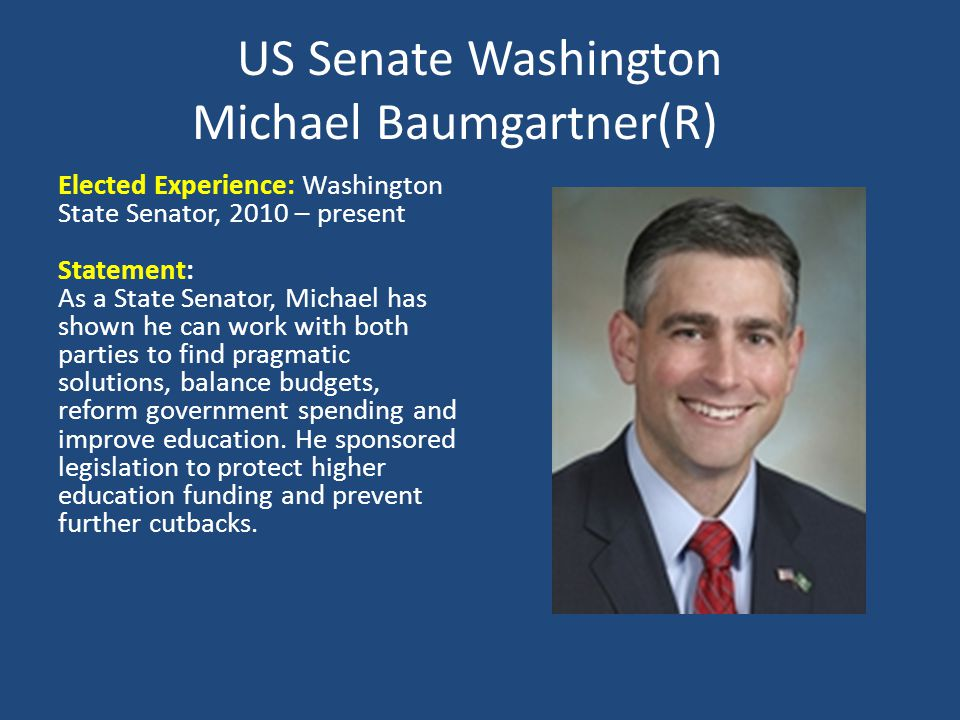 US Senate Washington Michael Baumgartner(R) Elected Experience: Washington State Senator, 2010 – present Statement: As a State Senator, Michael has shown he can work with both parties to find pragmatic solutions, balance budgets, reform government spending and improve education.