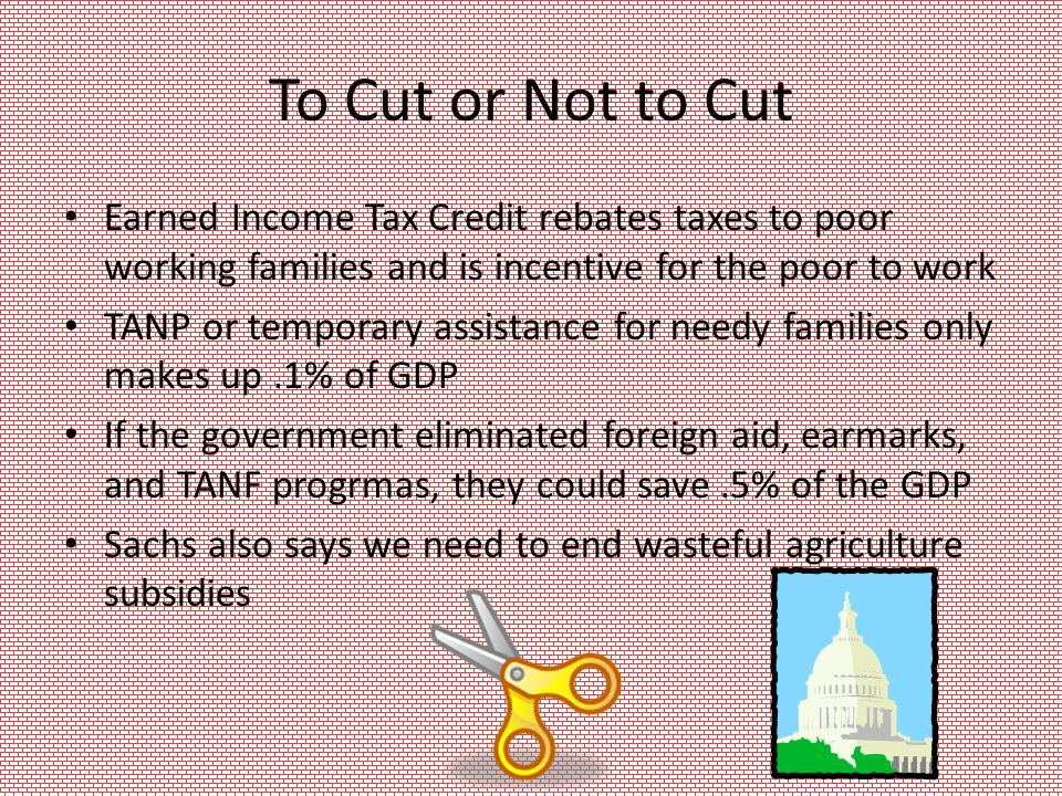 To Cut or Not to Cut Earned Income Tax Credit rebates taxes to poor working families and is incentive for the poor to work TANP or temporary assistance for needy families only makes up.1% of GDP If the government eliminated foreign aid, earmarks, and TANF progrmas, they could save.5% of the GDP Sachs also says we need to end wasteful agriculture subsidies