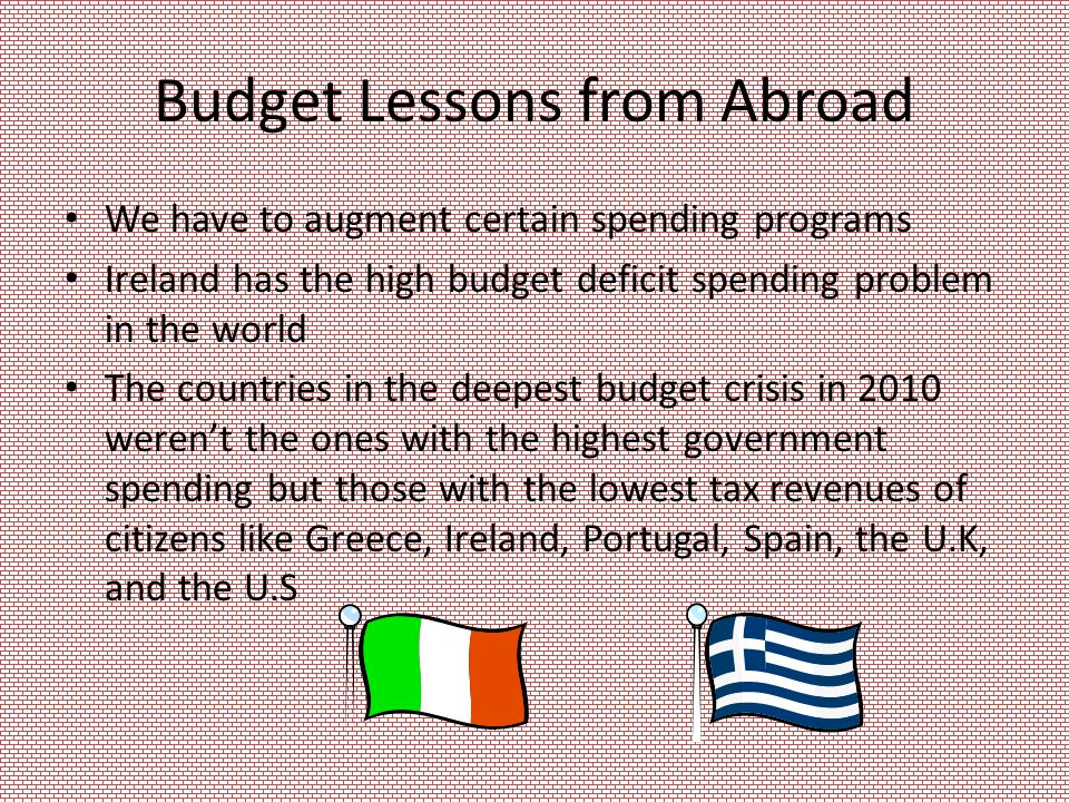Budget Lessons from Abroad We have to augment certain spending programs Ireland has the high budget deficit spending problem in the world The countries in the deepest budget crisis in 2010 weren't the ones with the highest government spending but those with the lowest tax revenues of citizens like Greece, Ireland, Portugal, Spain, the U.K, and the U.S