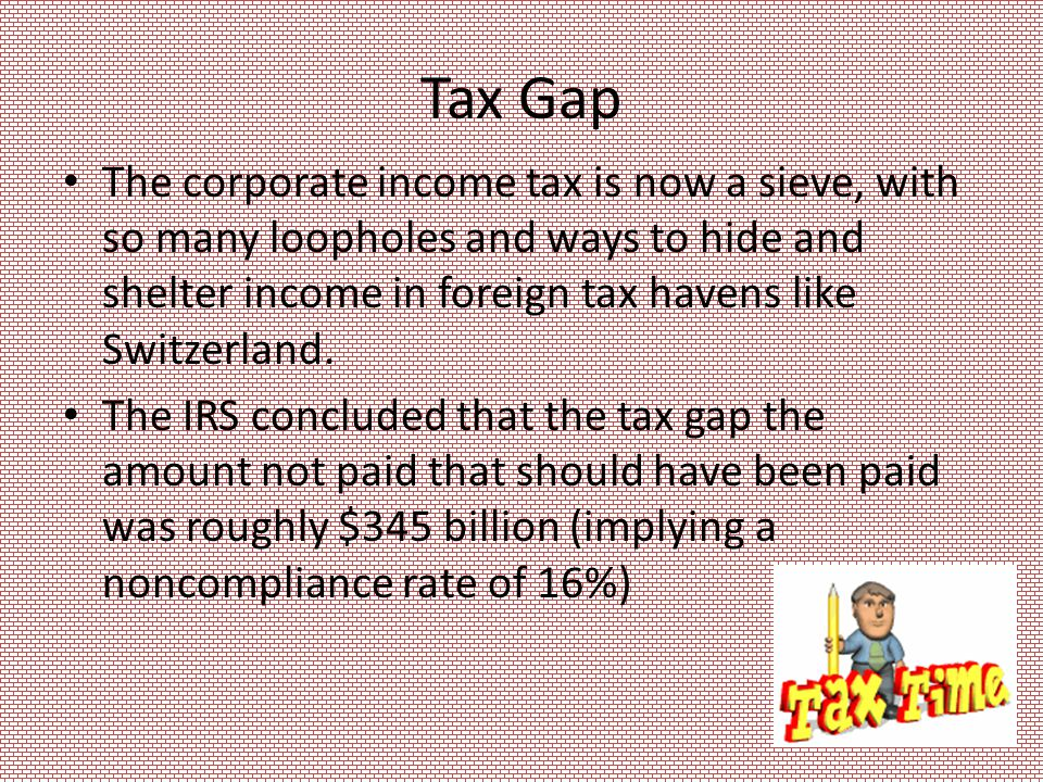 Tax Gap The corporate income tax is now a sieve, with so many loopholes and ways to hide and shelter income in foreign tax havens like Switzerland.