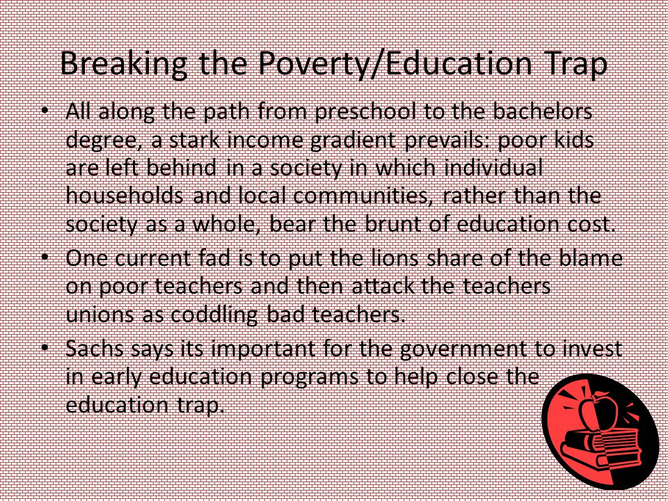 Breaking the Poverty/Education Trap All along the path from preschool to the bachelors degree, a stark income gradient prevails: poor kids are left behind in a society in which individual households and local communities, rather than the society as a whole, bear the brunt of education cost.