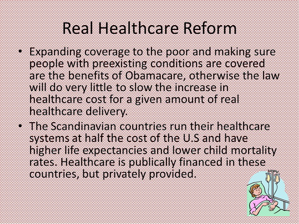 Real Healthcare Reform Expanding coverage to the poor and making sure people with preexisting conditions are covered are the benefits of Obamacare, otherwise the law will do very little to slow the increase in healthcare cost for a given amount of real healthcare delivery.
