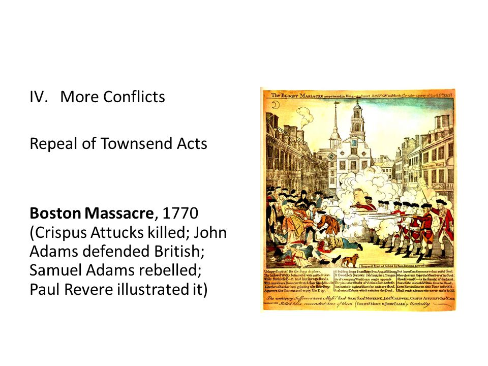 IV.More Conflicts Repeal of Townsend Acts Boston Massacre, 1770 (Crispus Attucks killed; John Adams defended British; Samuel Adams rebelled; Paul Revere illustrated it)