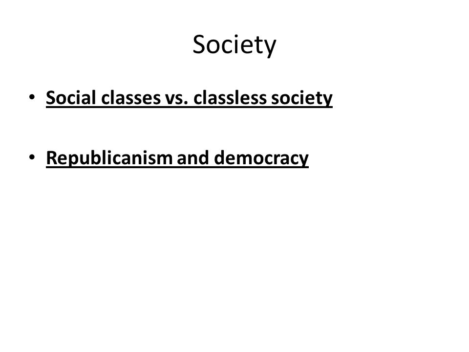 Society Social classes vs. classless society Republicanism and democracy