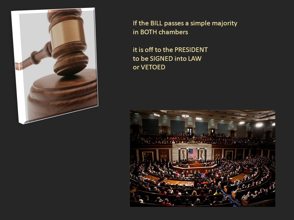 If the BILL passes a simple majority in BOTH chambers it is off to the PRESIDENT to be SIGNED into LAW or VETOED
