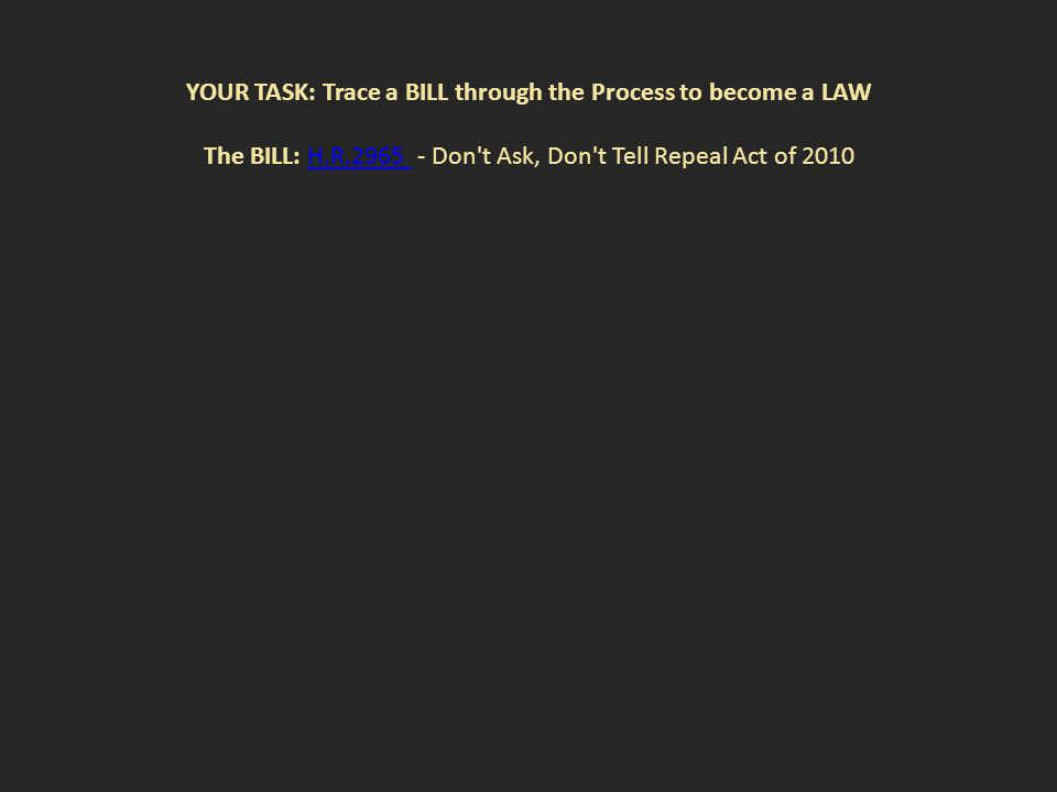 YOUR TASK: Trace a BILL through the Process to become a LAW The BILL: H.R.2965 - Don t Ask, Don t Tell Repeal Act of 2010H.R.2965
