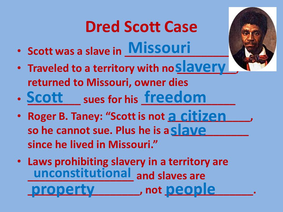 Dred Scott Case Scott was a slave in ___________________ Traveled to a territory with no __________, returned to Missouri, owner dies _________ sues f