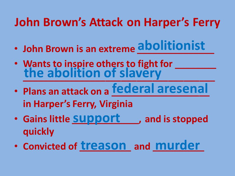 John Brown's Attack on Harper's Ferry John Brown is an extreme _______________ Wants to inspire others to fight for ________ _____________________________________ Plans an attack on a ___________________ in Harper's Ferry, Virginia Gains little _____________, and is stopped quickly Convicted of __________ and __________ the abolition of slavery federal aresenal support murdertreason abolitionist