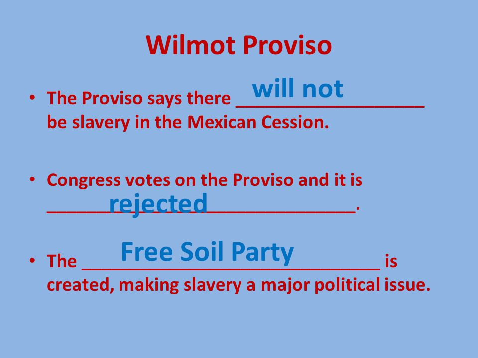 Wilmot Proviso The Proviso says there ___________________ be slavery in the Mexican Cession. Congress votes on the Proviso and it is _________________