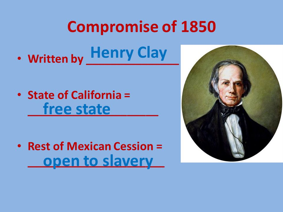Compromise of 1850 Written by _______________ State of California = _____________________ Rest of Mexican Cession = ______________________ Henry Clay