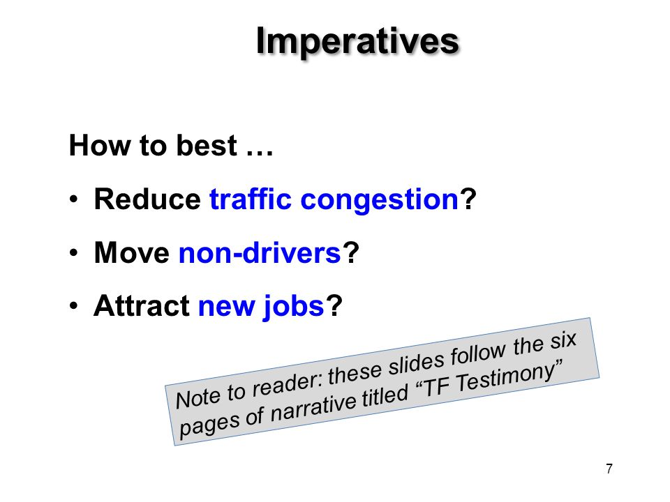 Imperatives How to best … Reduce traffic congestion? Move non-drivers? Attract new jobs? 7 Note to reader: these slides follow the six pages of narrat
