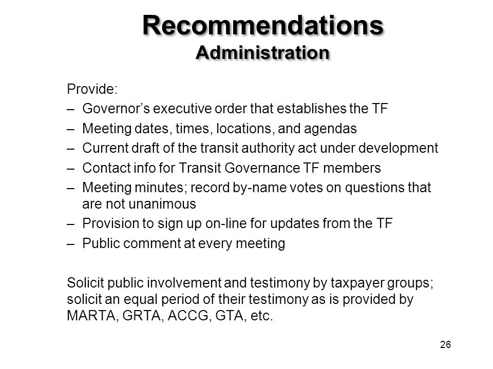 Recommendations Administration Provide: –Governor's executive order that establishes the TF –Meeting dates, times, locations, and agendas –Current dra