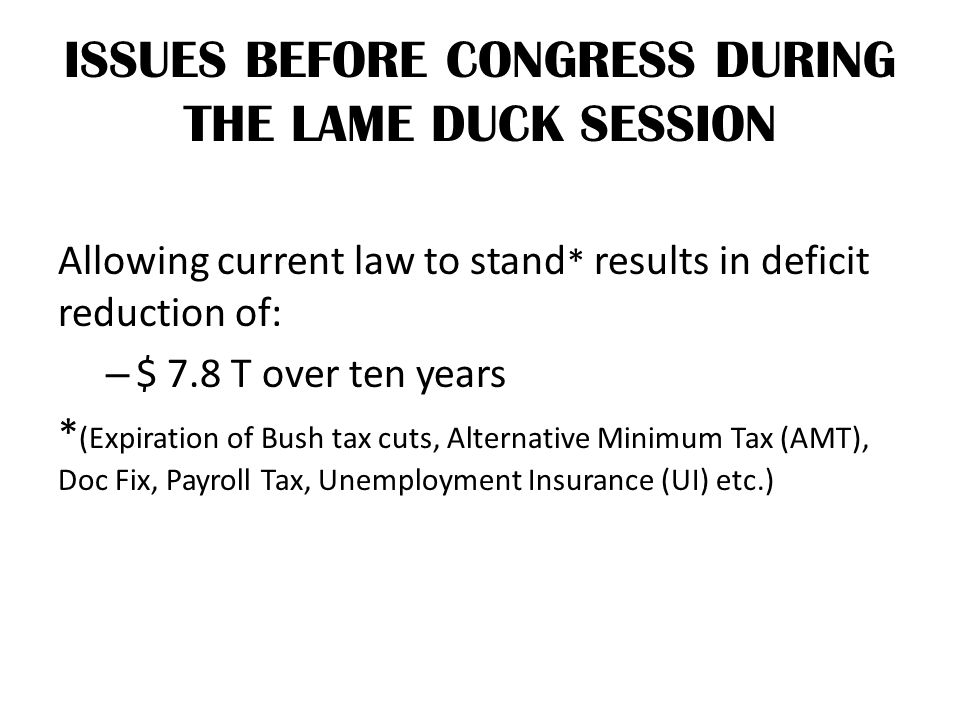 ISSUES BEFORE CONGRESS DURING THE LAME DUCK SESSION Allowing current law to stand * results in deficit reduction of: – $ 7.8 T over ten years * (Expir