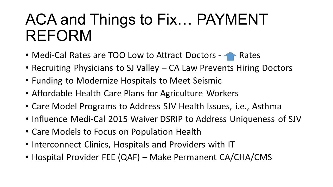 ACA and Things to Fix… PAYMENT REFORM Medi-Cal Rates are TOO Low to Attract Doctors - Rates Recruiting Physicians to SJ Valley – CA Law Prevents Hiring Doctors Funding to Modernize Hospitals to Meet Seismic Affordable Health Care Plans for Agriculture Workers Care Model Programs to Address SJV Health Issues, i.e., Asthma Influence Medi-Cal 2015 Waiver DSRIP to Address Uniqueness of SJV Care Models to Focus on Population Health Interconnect Clinics, Hospitals and Providers with IT Hospital Provider FEE (QAF) – Make Permanent CA/CHA/CMS
