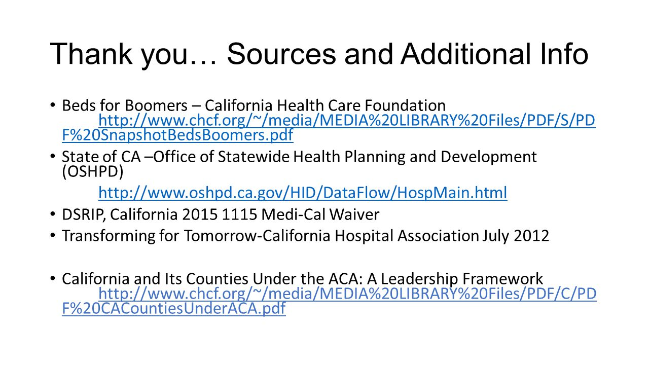 Thank you… Sources and Additional Info Beds for Boomers – California Health Care Foundation http://www.chcf.org/~/media/MEDIA%20LIBRARY%20Files/PDF/S/PD F%20SnapshotBedsBoomers.pdf http://www.chcf.org/~/media/MEDIA%20LIBRARY%20Files/PDF/S/PD F%20SnapshotBedsBoomers.pdf State of CA –Office of Statewide Health Planning and Development (OSHPD) http://www.oshpd.ca.gov/HID/DataFlow/HospMain.html DSRIP, California 2015 1115 Medi-Cal Waiver Transforming for Tomorrow-California Hospital Association July 2012 California and Its Counties Under the ACA: A Leadership Framework http://www.chcf.org/~/media/MEDIA%20LIBRARY%20Files/PDF/C/PD F%20CACountiesUnderACA.pdf