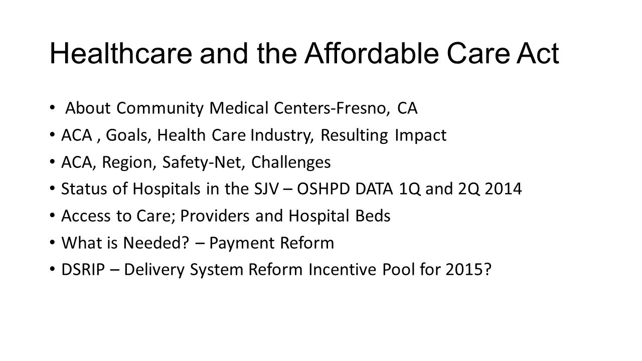 Healthcare and the Affordable Care Act About Community Medical Centers-Fresno, CA ACA, Goals, Health Care Industry, Resulting Impact ACA, Region, Safety-Net, Challenges Status of Hospitals in the SJV – OSHPD DATA 1Q and 2Q 2014 Access to Care; Providers and Hospital Beds What is Needed.