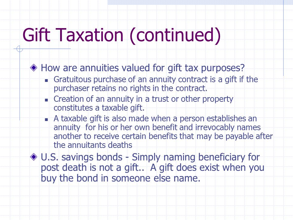 Gift Taxation (continued) How are annuities valued for gift tax purposes? Gratuitous purchase of an annuity contract is a gift if the purchaser retain