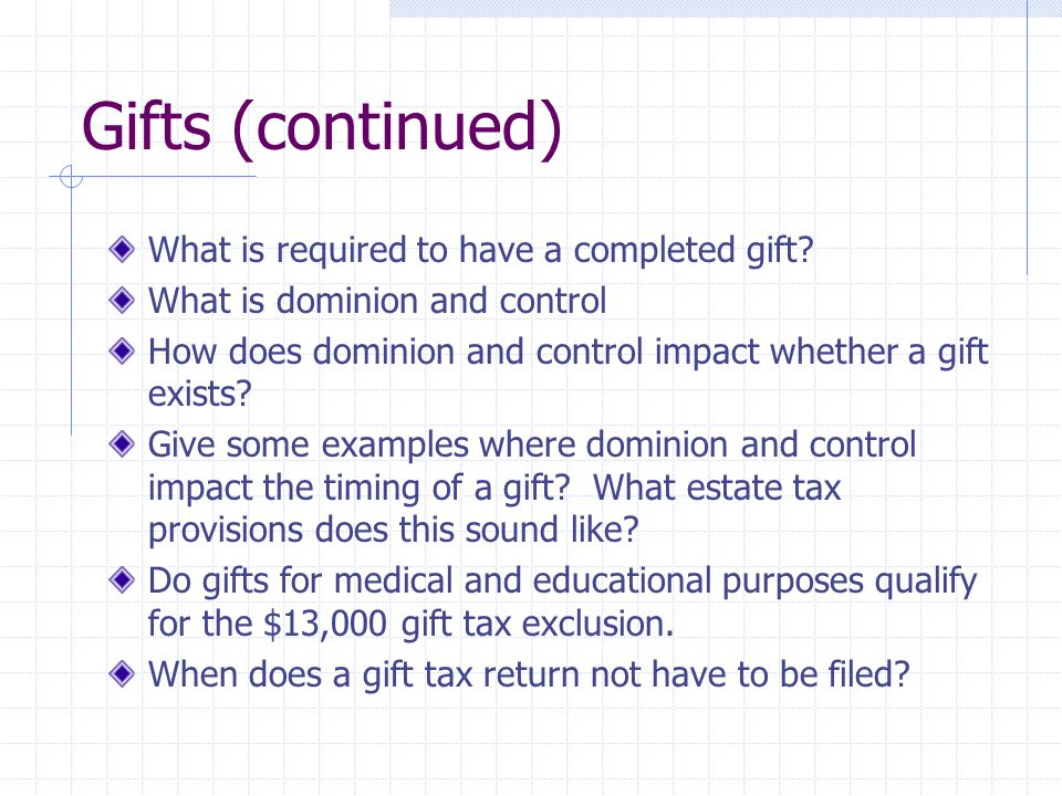 Gifts (continued) What is required to have a completed gift? What is dominion and control How does dominion and control impact whether a gift exists?