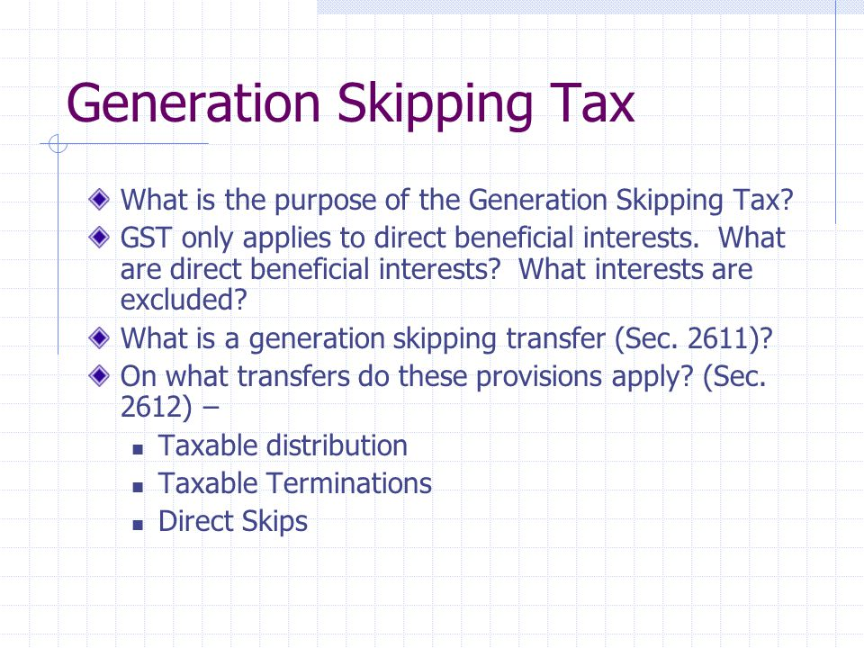 Generation Skipping Tax What is the purpose of the Generation Skipping Tax? GST only applies to direct beneficial interests. What are direct beneficia