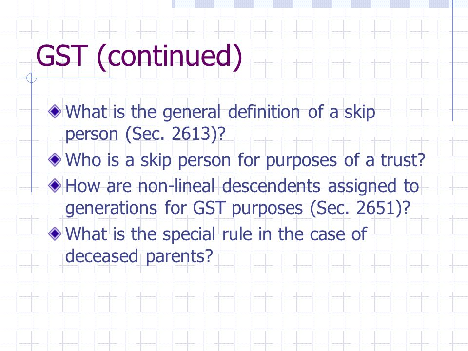 GST (continued) What is the general definition of a skip person (Sec.