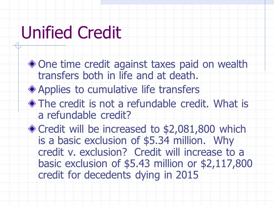 Unified Credit One time credit against taxes paid on wealth transfers both in life and at death. Applies to cumulative life transfers The credit is no