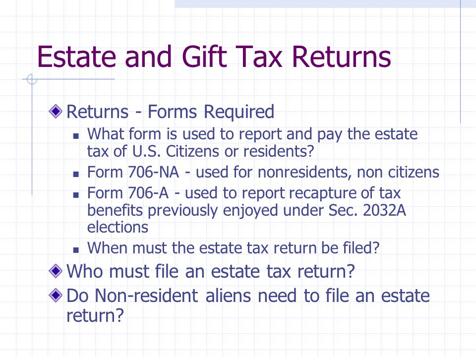 Estate and Gift Tax Returns Returns - Forms Required What form is used to report and pay the estate tax of U.S.
