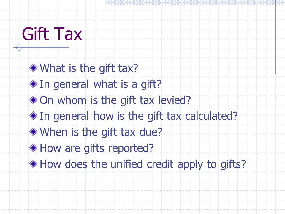 Gift Tax What is the gift tax? In general what is a gift? On whom is the gift tax levied? In general how is the gift tax calculated? When is the gift