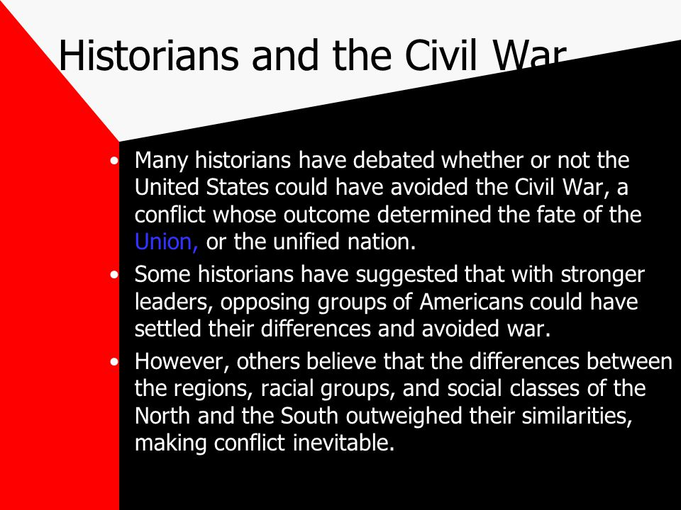 Historians and the Civil War Many historians have debated whether or not the United States could have avoided the Civil War, a conflict whose outcome determined the fate of the Union, or the unified nation.