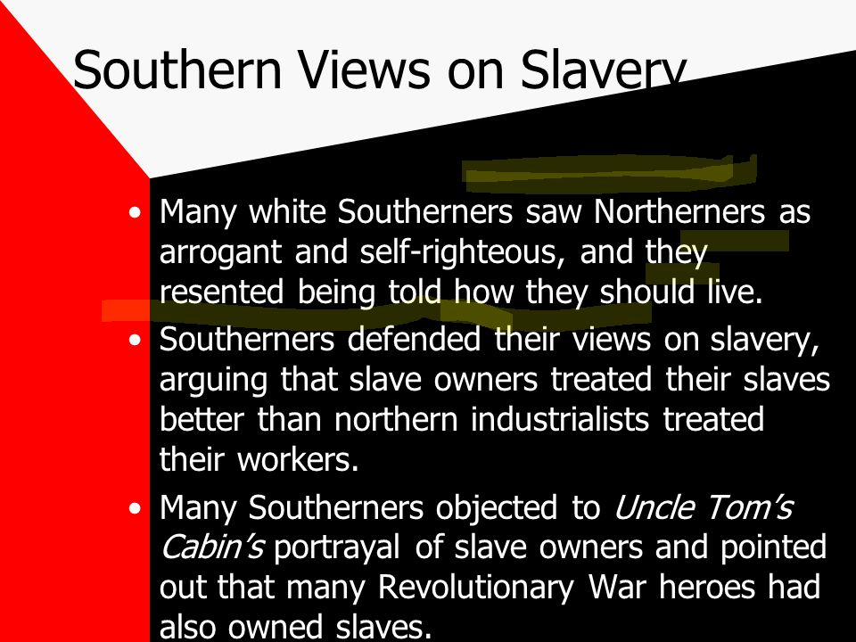 Southern Views on Slavery Many white Southerners saw Northerners as arrogant and self-righteous, and they resented being told how they should live.