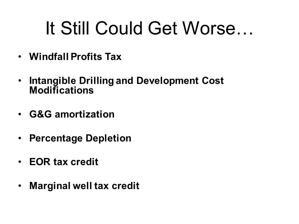 It Still Could Get Worse… Windfall Profits Tax Intangible Drilling and Development Cost Modifications G&G amortization Percentage Depletion EOR tax cr