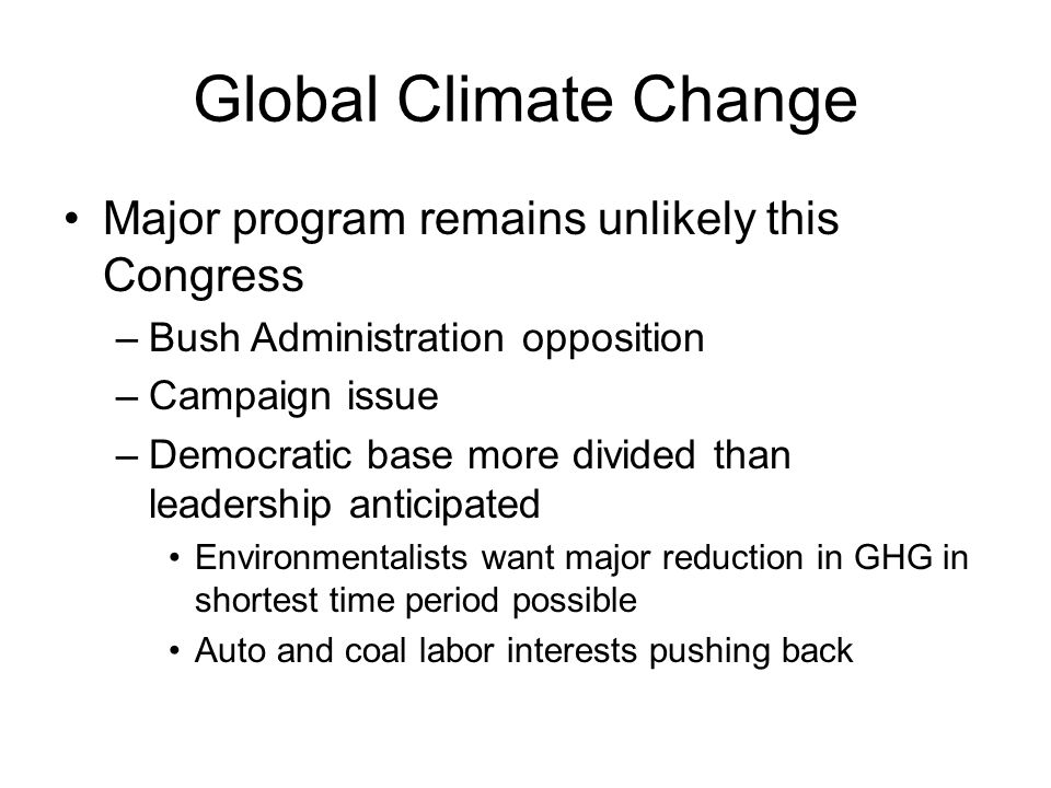 Global Climate Change Major program remains unlikely this Congress –Bush Administration opposition –Campaign issue –Democratic base more divided than