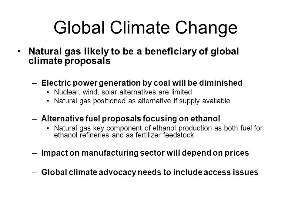 Global Climate Change Natural gas likely to be a beneficiary of global climate proposals –Electric power generation by coal will be diminished Nuclear, wind, solar alternatives are limited Natural gas positioned as alternative if supply available –Alternative fuel proposals focusing on ethanol Natural gas key component of ethanol production as both fuel for ethanol refineries and as fertilizer feedstock –Impact on manufacturing sector will depend on prices –Global climate advocacy needs to include access issues
