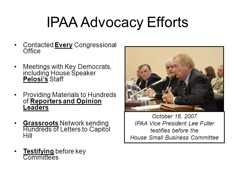 IPAA Advocacy Efforts Contacted Every Congressional Office Meetings with Key Democrats, including House Speaker Pelosi's Staff Providing Materials to Hundreds of Reporters and Opinion Leaders Grassroots Network sending Hundreds of Letters to Capitol Hill Testifying before key Committees October 16, 2007 IPAA Vice President Lee Fuller testifies before the House Small Business Committee