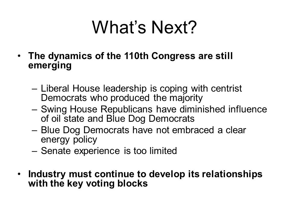 What's Next? The dynamics of the 110th Congress are still emerging –Liberal House leadership is coping with centrist Democrats who produced the majori