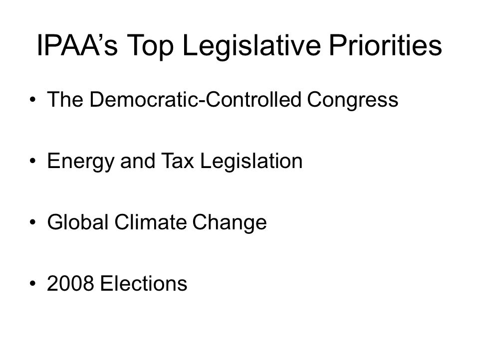 IPAA's Top Legislative Priorities The Democratic-Controlled Congress Energy and Tax Legislation Global Climate Change 2008 Elections