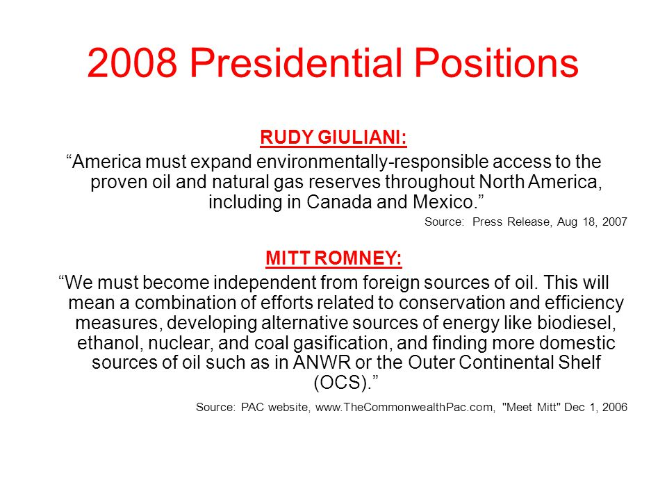 "2008 Presidential Positions RUDY GIULIANI: ""America must expand environmentally-responsible access to the proven oil and natural gas reserves througho"