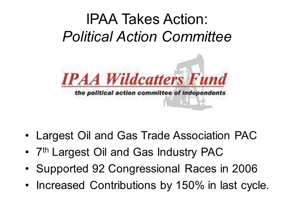 IPAA Takes Action: Political Action Committee Largest Oil and Gas Trade Association PAC 7 th Largest Oil and Gas Industry PAC Supported 92 Congression