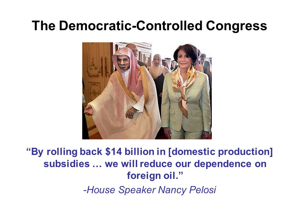 "The Democratic-Controlled Congress ""By rolling back $14 billion in [domestic production] subsidies … we will reduce our dependence on foreign oil."" -H"